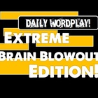 Daily Wordplay! Extreme Brain Blowout Edition!