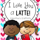 """I Love You a Latte"" Valentine's Day or Mother's Day Craftivity"