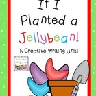 If I Planted a Jellybean: A Creative Writing Unit!