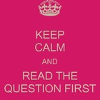 Keep Calm and Read the Question First