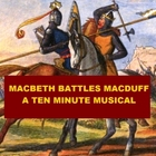 Macbeth Battles Macduff - A Ten Minute Musical