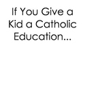 If You Give A Kid A Catholic Education…  Writing Assignment